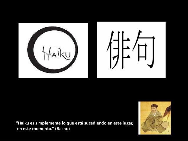 """""""Haiku es simplemente lo que está sucediendo en este lugar,en este momento."""" (Basho)"""
