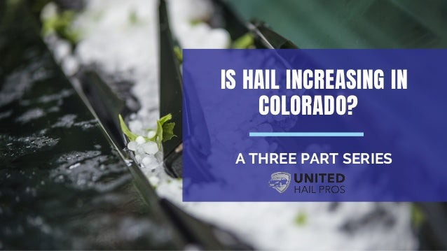 IS HAIL INCREASING IN COLORADO? A THREE PART SERIES