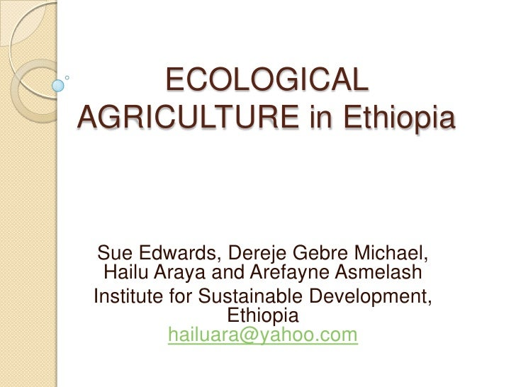 ECOLOGICAL  AGRICULTURE in Ethiopia<br />Sue Edwards, DerejeGebre Michael, Hailu Araya and ArefayneAsmelash<br />Institute...