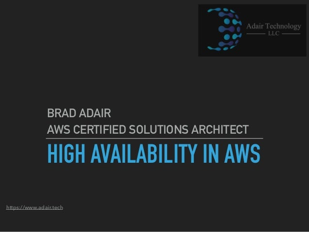 https://www.adair.tech HIGH AVAILABILITY IN AWS BRAD ADAIR AWS CERTIFIED SOLUTIONS ARCHITECT