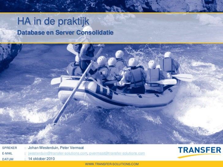 HA in de praktijk          Database en Server ConsolidatieSPREKER      : Johan Westerduin, Peter VermaatE-MAIL       : jwe...