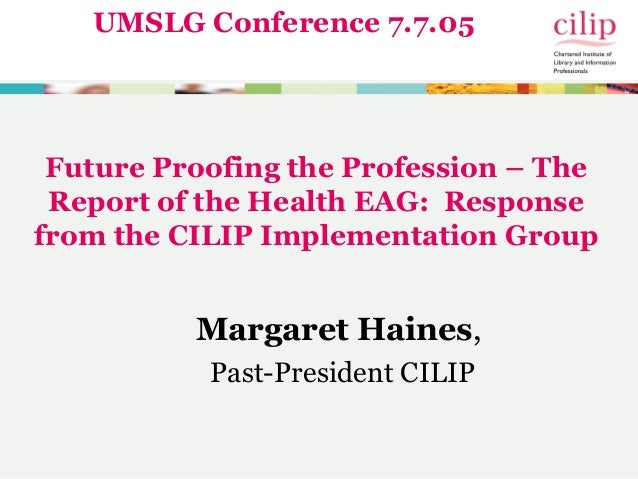 Future Proofing the Profession – The Report of the Health EAG: Response from the CILIP Implementation Group Margaret Haine...