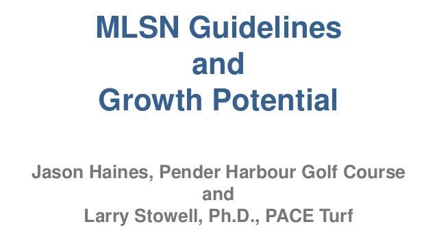 MLSN Guidelines and Growth Potential Jason Haines, Pender Harbour Golf Course and Larry Stowell, Ph.D., PACE Turf