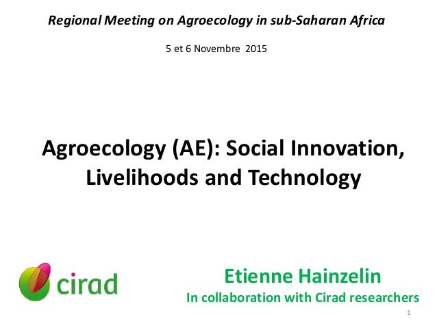 Agroecology (AE): Social Innovation, Livelihoods and Technology Etienne Hainzelin In collaboration with Cirad researchers ...