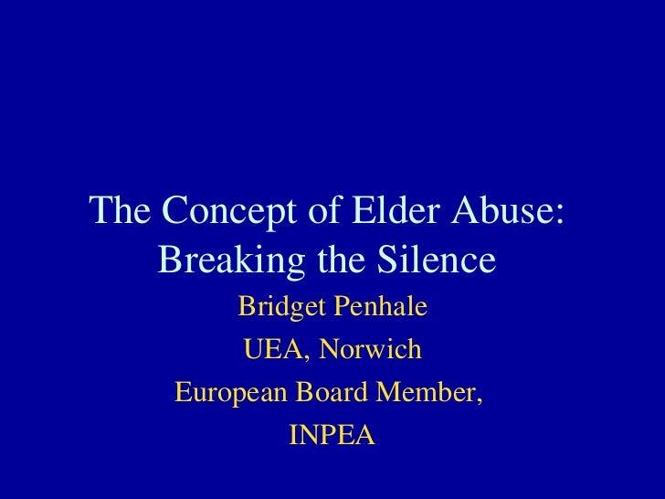 The Concept of Elder Abuse: Breaking the Silence Bridget Penhale UEA, Norwich European Board Member,  INPEA