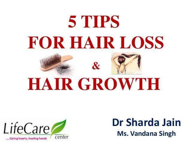 5 TIPS FOR HAIR LOSS & HAIR GROWTH Dr Sharda Jain Ms. Vandana Singh…..Caring hearts, healing hands