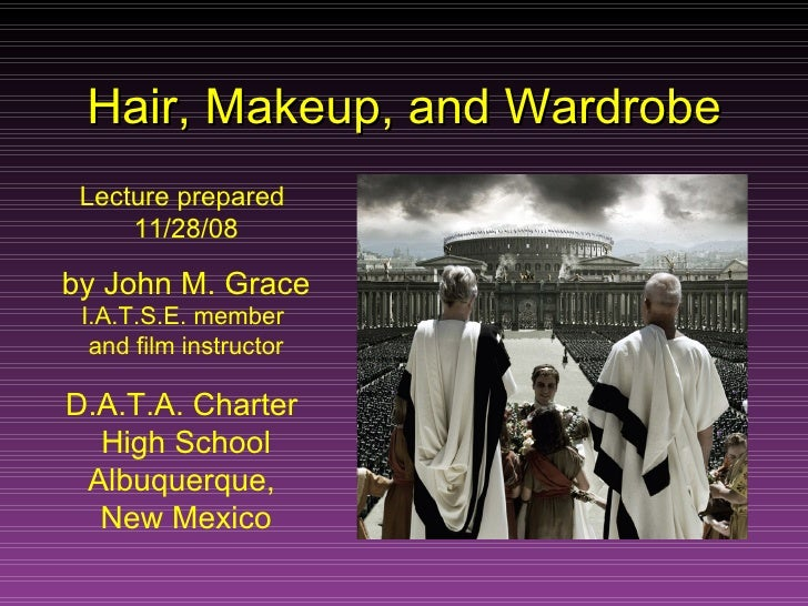 Hair, Makeup, and Wardrobe Lecture prepared  11/28/08 by   John M. Grace I.A.T.S.E. member  and film instructor D.A.T.A. C...