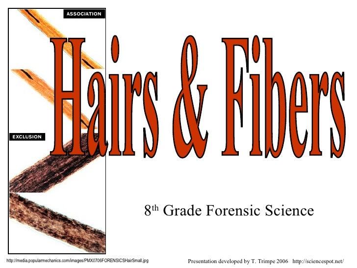 8 th  Grade Forensic Science Hairs & Fibers http://media.popularmechanics.com/images/PMX0706FORENSICSHairSmall.jpg Present...