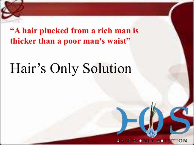 """""""A hair plucked from a rich man is thicker than a poor man's waist""""  Hair's Only Solution"""
