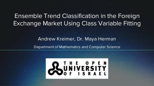 Ensemble Trend Classification in the Foreign Exchange Market Using Class Variable Fitting Andrew Kreimer, Dr. Maya Herman ...