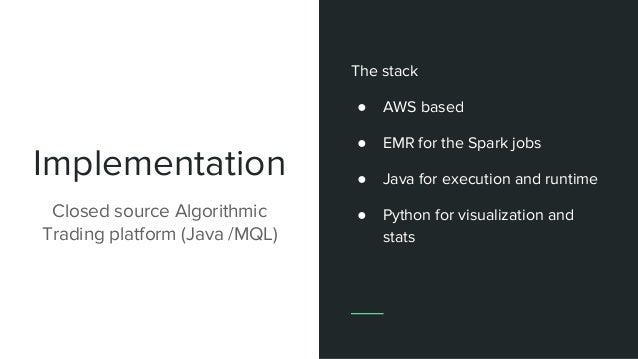 Implementation Closed source Algorithmic Trading platform (Java /MQL) The stack ● AWS based ● EMR for the Spark jobs ● Jav...