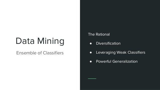 Data Mining Ensemble of Classifiers The Rational ● Diversification ● Leveraging Weak Classifiers ● Powerful Generalization