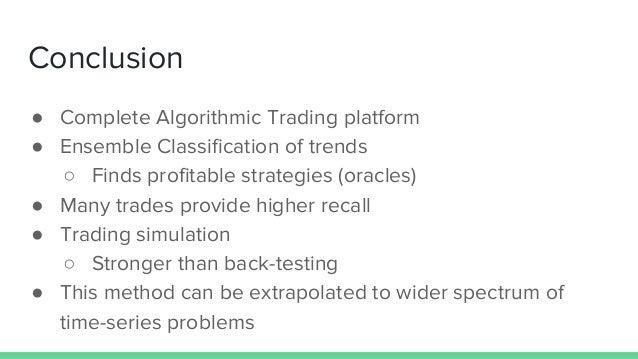 Conclusion ● Complete Algorithmic Trading platform ● Ensemble Classification of trends ○ Finds profitable strategies (orac...