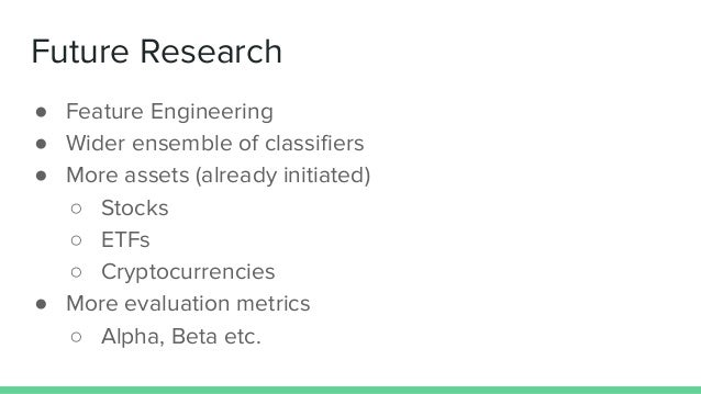 Future Research ● Feature Engineering ● Wider ensemble of classifiers ● More assets (already initiated) ○ Stocks ○ ETFs ○ ...