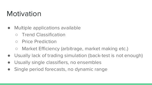 Motivation ● Multiple applications available ○ Trend Classification ○ Price Prediction ○ Market Efficiency (arbitrage, mar...