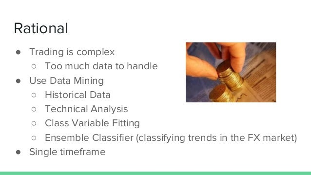 Rational ● Trading is complex ○ Too much data to handle ● Use Data Mining ○ Historical Data ○ Technical Analysis ○ Class V...