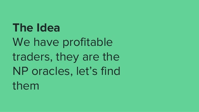 The Idea We have profitable traders, they are the NP oracles, let's find them