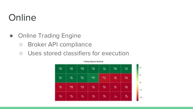 Online ● Online Trading Engine ○ Broker API compliance ○ Uses stored classifiers for execution