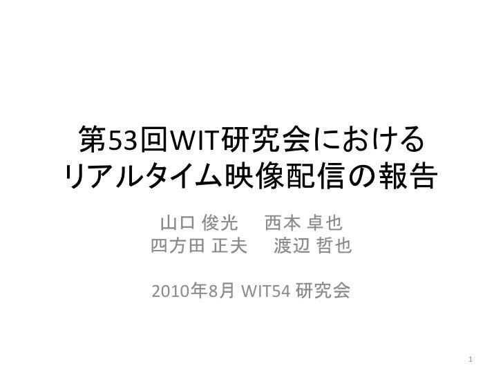 第53回WIT研究会における リアルタイム映像配信の報告     山口 俊光 西本 卓也    四方田 正夫 渡辺 哲也     2010年8月 WIT54 研究会                          1