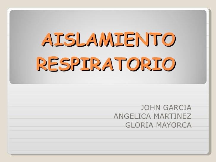 AISLAMIENTO RESPIRATORIO JOHN GARCIA ANGELICA MARTINEZ GLORIA MAYORCA