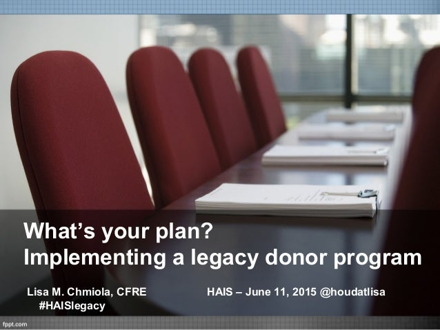 What's your plan? Implementing a legacy donor program Lisa M. Chmiola, CFRE HAIS – June 11, 2015 @houdatlisa #HAISlegacy