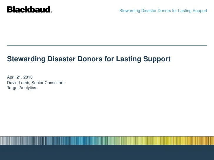 Stewarding Disaster Donors for Lasting Support<br />Stewarding Disaster Donors for Lasting Support<br />April 21, 2010<br ...