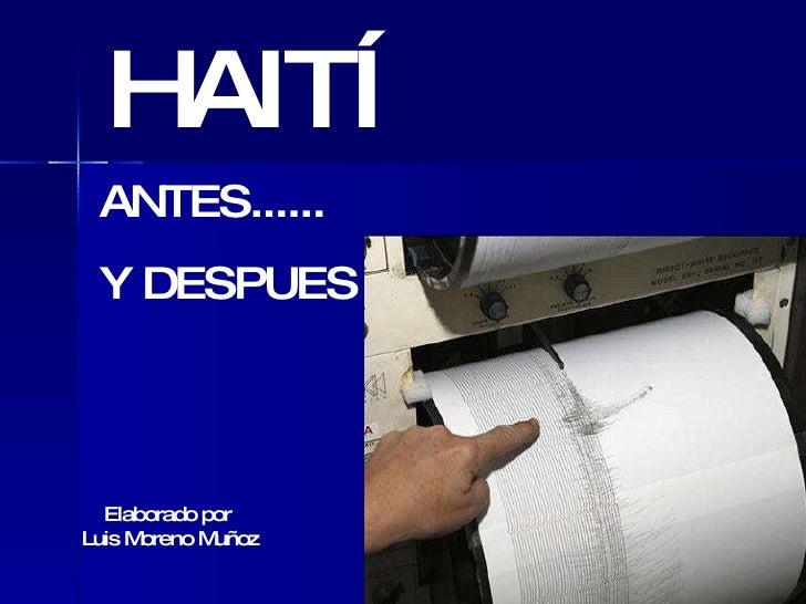 HAITÍ ANTES...... Y DESPUES Elaborado por  Luis Moreno Muñoz