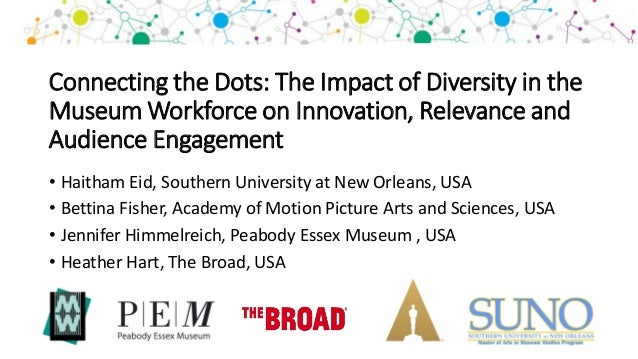 Connecting the Dots: The Impact of Diversity in the Museum Workforce on Innovation, Relevance and Audience Engagement • Ha...