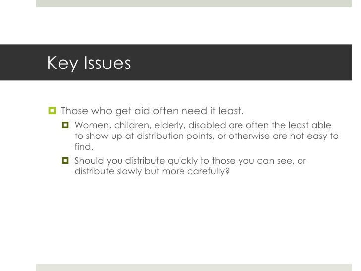 Key Issues Those who get aid often need it least.   Women, children, elderly, disabled are often the least able    to sh...