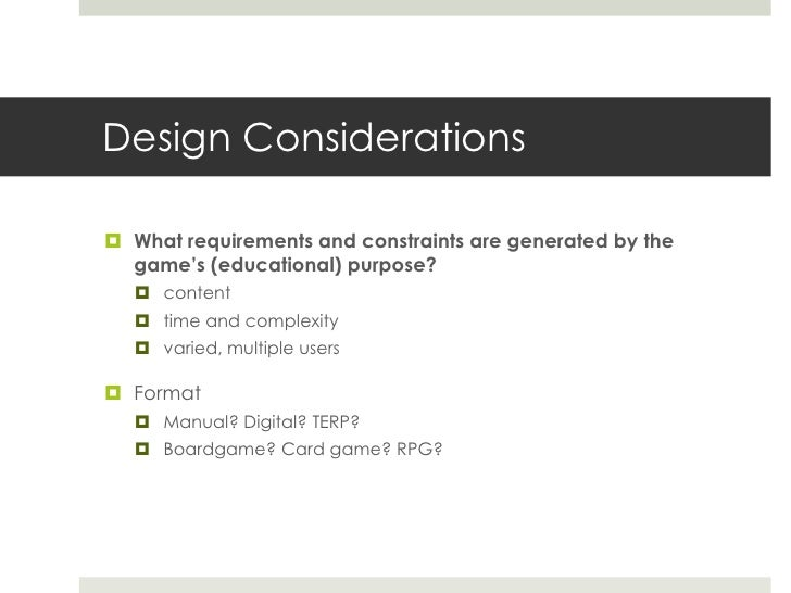 Design Considerations What requirements and constraints are generated by the  game's (educational) purpose?   content  ...
