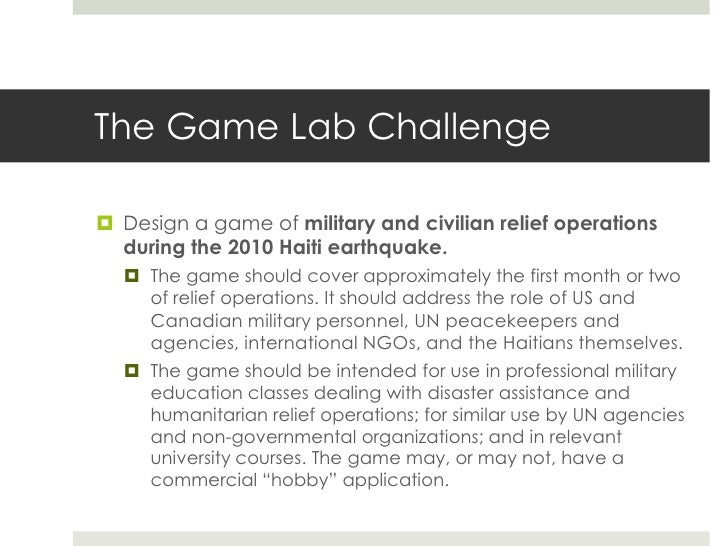 The Game Lab Challenge Design a game of military and civilian relief operations  during the 2010 Haiti earthquake.   The...