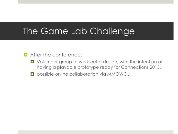 The Game Lab Challenge After the conference:   Volunteer group to work out a design, with the intention of    having a p...