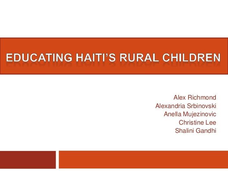 Educating Haiti's Rural Children<br />Alex Richmond<br />Alexandria Srbinovski<br />Anella Mujezinovic<br />Christine Lee<...