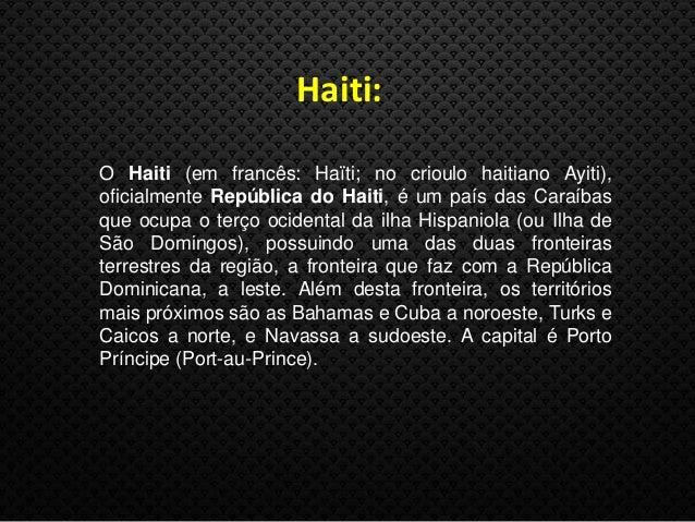 Haiti: O Haiti (em francês: Haïti; no crioulo haitiano Ayiti), oficialmente República do Haiti, é um país das Caraíbas que...