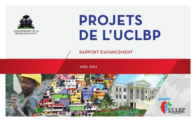 GOUVERNEMENT DE LA RÉPUBLIQUE D'HAÏTI PROJETS DE L'UCLBP RAPPORT D'AVANCEMENT AVRIL 2014