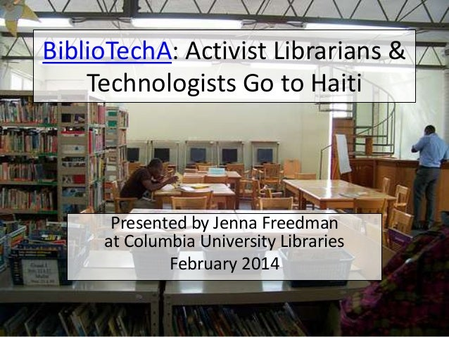 BiblioTechA: Activist Librarians & Technologists Go to Haiti  Presented by Jenna Freedman at Columbia University Libraries...