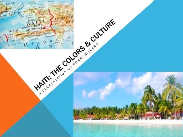 HAITI: THE COLORS & CULTURE A P R E S E N T A T I O N B Y B O B B I B I L L A R D