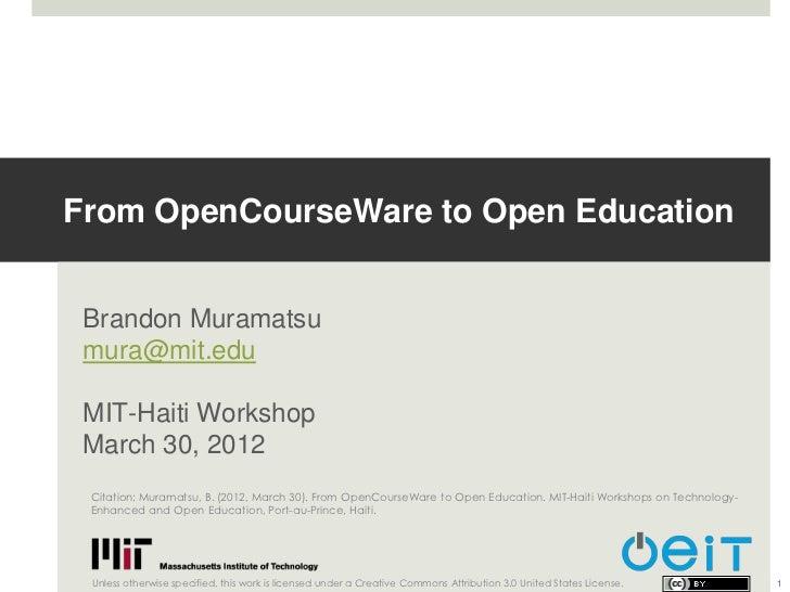 From OpenCourseWare to Open Education Brandon Muramatsu mura@mit.edu MIT-Haiti Workshop March 30, 2012 Citation: Muramatsu...