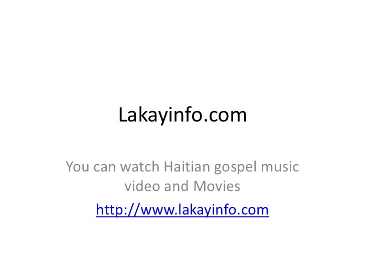 Lakayinfo.com<br />You can watch Haitian gospel music video and Movies<br />http://www.lakayinfo.com<br />