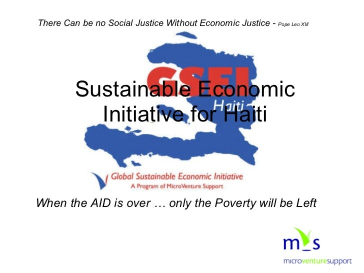 When the AID is over … only the Poverty will be Left Sustainable Economic Initiative for Haiti There Can be no Social Just...