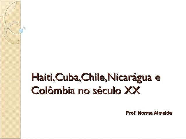 Haiti,Cuba,Chile,Nicarágua eColômbia no século XX                    Prof. Norma Almeida