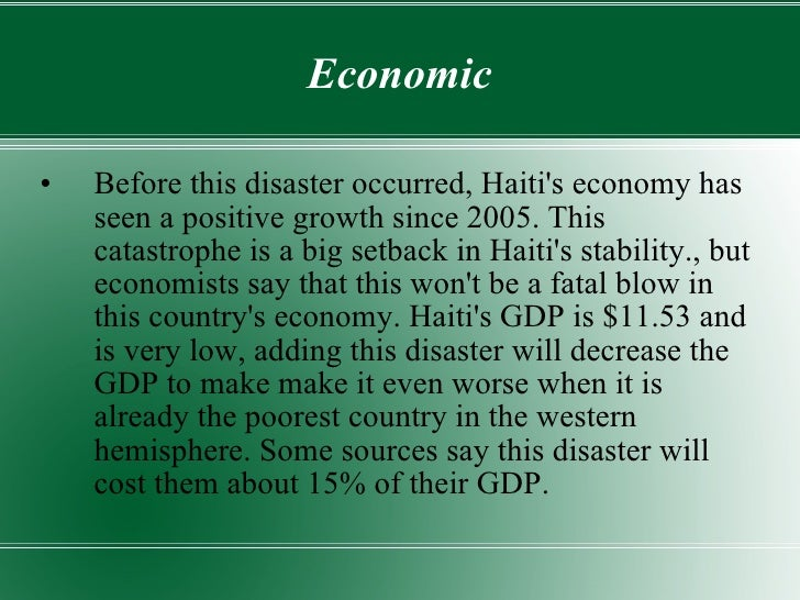 Economic <ul><li>Before this disaster occurred, Haiti's economy has seen a positive growth since 2005. This catastrophe is...