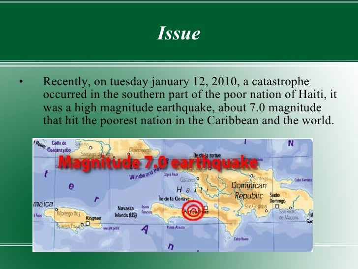 Issue <ul><li>Recently, on tuesday january 12, 2010, a catastrophe occurred in the southern part of the poor nation of Hai...