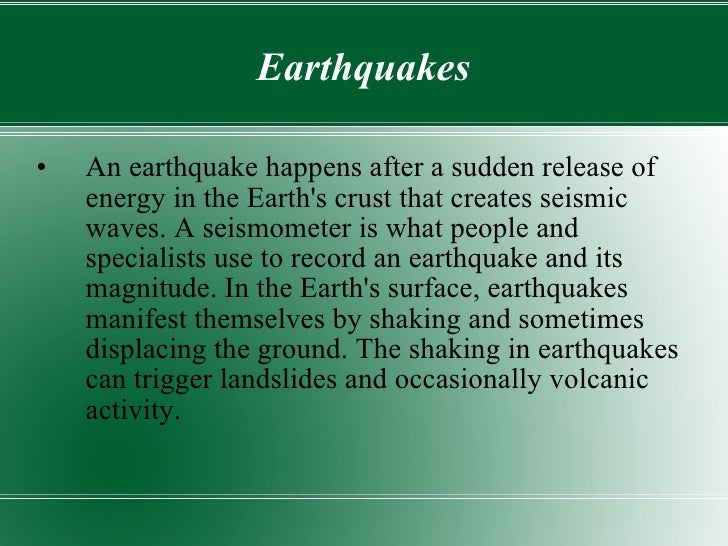 Earthquakes <ul><li>An earthquake happens after a sudden release of energy in the Earth's crust that creates seismic waves...