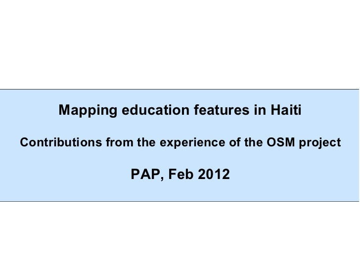 Mapping education features in HaitiContributions from the experience of the OSM project                 PAP, Feb 2012