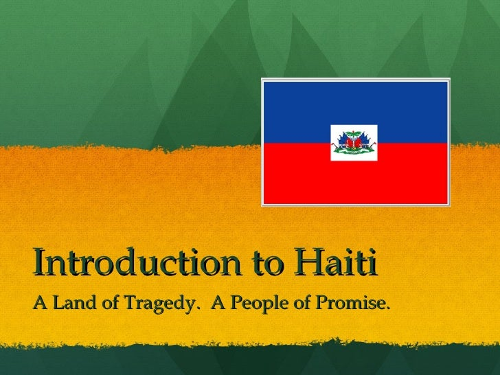Introduction to Haiti A Land of Tragedy.  A People of Promise.