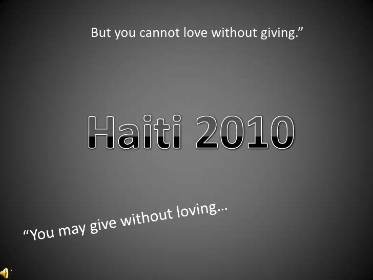"""But you cannot love without giving.""""<br />Haiti 2010<br />""""You may give without loving…<br />"""