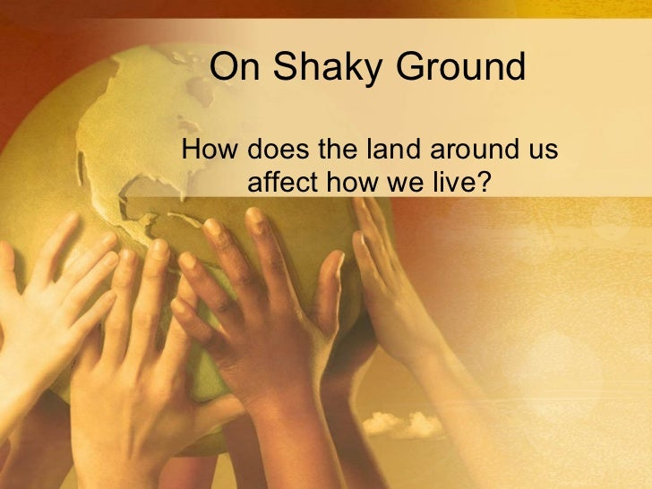 On Shaky Ground How does the land around us affect how we live?