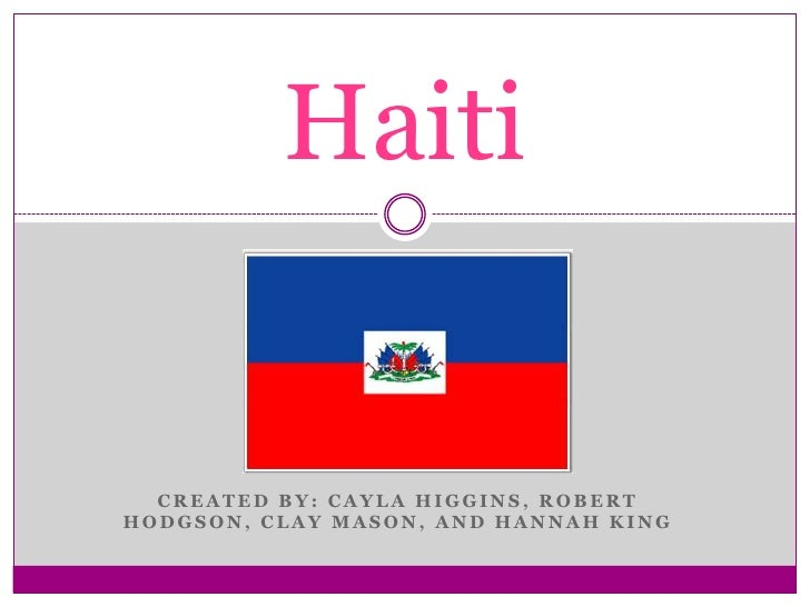 CREATED BY: CAYLA HIGGINS, ROBERT HODGSON, CLAY MASON, AND HANNAH KING<br />Haiti<br />