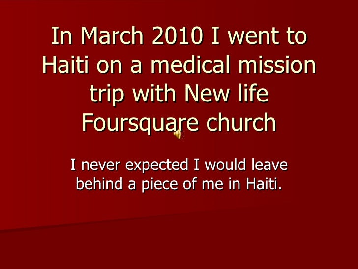 In March 2010 I went to Haiti on a medical mission trip with New life Foursquare church I never expected I would leave beh...